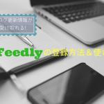 お気に入りブログの更新情報が受け取れる便利なツールFeedlyの登録と使い方
