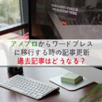 アメブロからワードプレスに移行する時の記事更新、過去記事はどうなる?